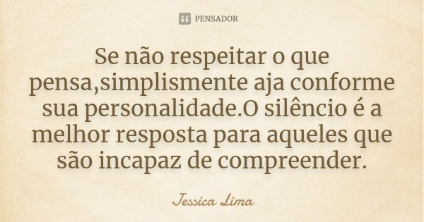 Se não respeitar o que pensa,simplismente aja conforme sua personalidade.O silêncio é a melhor resposta para aqueles que são incapaz de compreender.... Frase de Jessica Lima.
