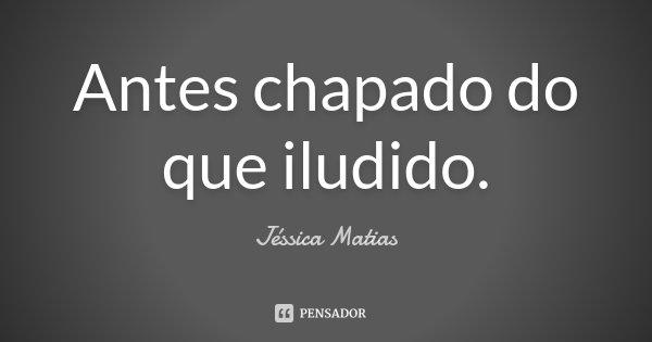 Antes chapado do que iludido.... Frase de Jéssica Matias.