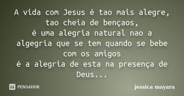 A vida com Jesus é tao mais alegre, tao cheia de bençaos, é uma alegria natural nao a algegria que se tem quando se bebe com os amigos é a alegria de esta na pr... Frase de jessica mayara.