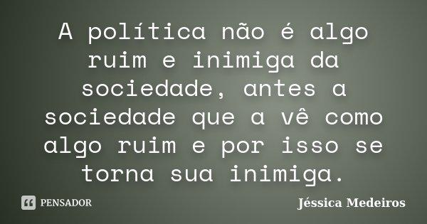 A política não é algo ruim e inimiga da sociedade, antes a sociedade que a vê como algo ruim e por isso se torna sua inimiga.... Frase de Jéssica Medeiros.