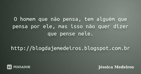 O homem que não pensa, tem alguém que pensa por ele, mas isso não quer dizer que pense nele. http://blogdajemedeiros.blogspot.com.br... Frase de Jéssica Medeiros.