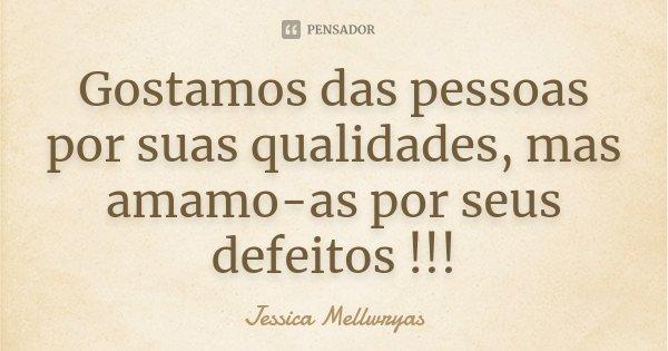 Gostamos das pessoas por suas qualidades, mas amamo-as por seus defeitos !!!... Frase de Jessica Mellwryas.