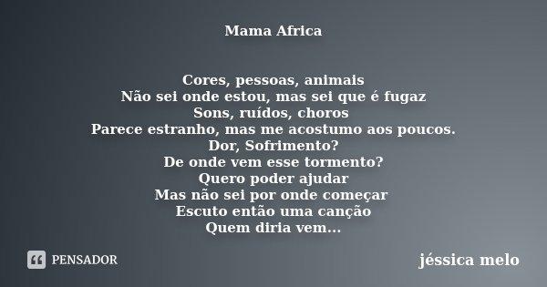 Mama Africa Cores, pessoas, animais Não sei onde estou, mas sei que é fugaz Sons, ruídos, choros Parece estranho, mas me acostumo aos poucos. Dor, Sofrimento? D... Frase de Jéssica Melo.