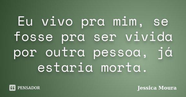Eu vivo pra mim, se fosse pra ser vivida por outra pessoa, já estaria morta.... Frase de Jessica Moura.