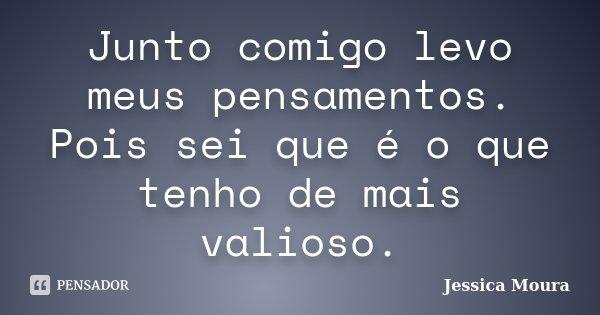 Junto comigo levo meus pensamentos. Pois sei que é o que tenho de mais valioso.... Frase de Jessica Moura.