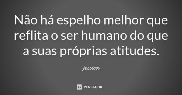 Não há espelho melhor que reflita o ser humano do que a suas próprias atitudes.... Frase de Jéssica.