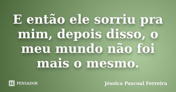 E então ele sorriu pra mim, depois disso, o meu mundo não foi mais o mesmo.... Frase de Jéssica Pascoal Ferreira.