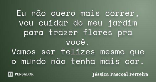 Eu não quero mais correr, vou cuidar do meu jardim para trazer flores pra você. Vamos ser felizes mesmo que o mundo não tenha mais cor.... Frase de Jéssica Pascoal Ferreira.