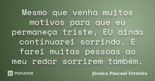 Mesmo que venha muitos motivos para que eu permaneça triste, EU ainda continuarei sorrindo. E farei muitas pessoas ao meu redor sorrirem também.... Frase de Jéssica Pascoal Ferreira.