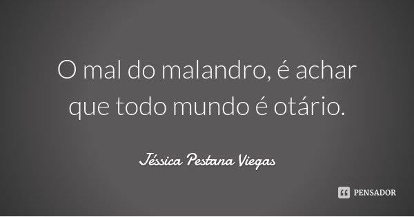 O mal do malandro, é achar que todo mundo é otário.... Frase de Jéssica Pestana Viegas.