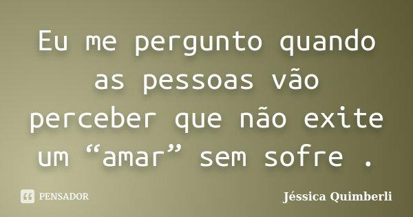 """Eu me pergunto quando as pessoas vão perceber que não exite um """"amar"""" sem sofre .... Frase de Jéssica Quimberli."""