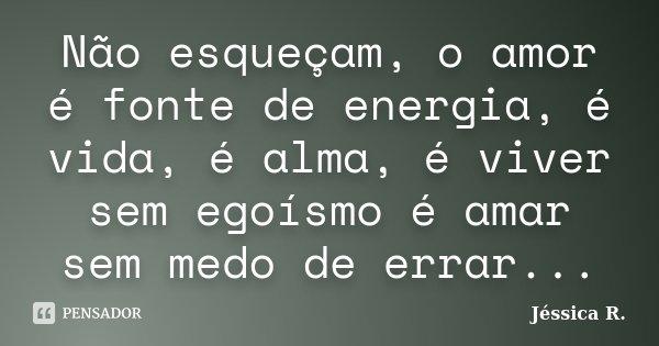 Não esqueçam, o amor é fonte de energia, é vida, é alma, é viver sem egoísmo é amar sem medo de errar...... Frase de Jéssica R..