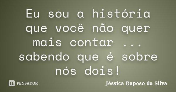 Eu sou a história que você não quer mais contar ... sabendo que é sobre nós dois!... Frase de Jéssica Raposo da Silva.