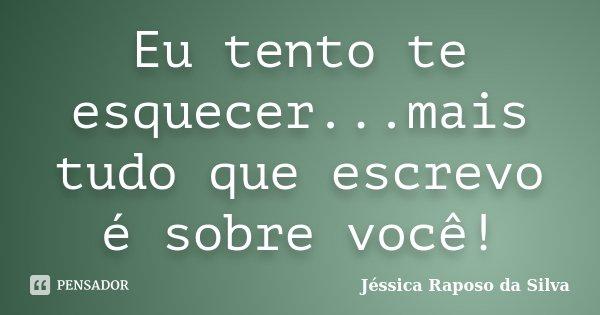 Eu tento te esquecer...mais tudo que escrevo é sobre você!... Frase de Jéssica Raposo da Silva.