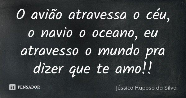 O avião atravessa o céu, o navio o oceano, eu atravesso o mundo pra dizer que te amo!!... Frase de Jéssica Raposo da Silva.