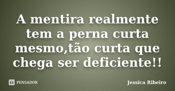 A mentira realmente tem a perna curta mesmo,tão curta que chega ser deficiente!!... Frase de Jessica Ribeiro.