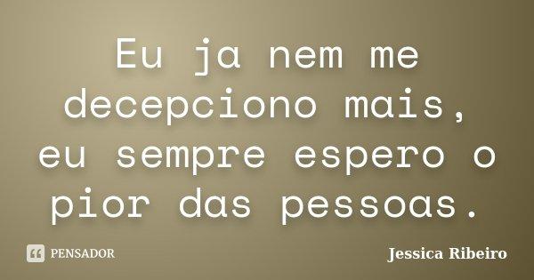 Eu ja nem me decepciono mais, eu sempre espero o pior das pessoas.... Frase de Jessica Ribeiro.