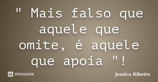 """"""" Mais falso que aquele que omite, é aquele que apoia """"!... Frase de Jessica Ribeiro."""