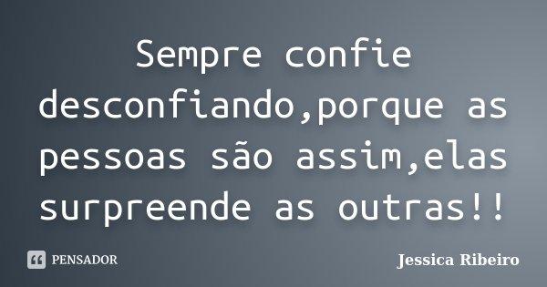 Sempre confie desconfiando,porque as pessoas são assim,elas surpreende as outras!!... Frase de Jessica Ribeiro.