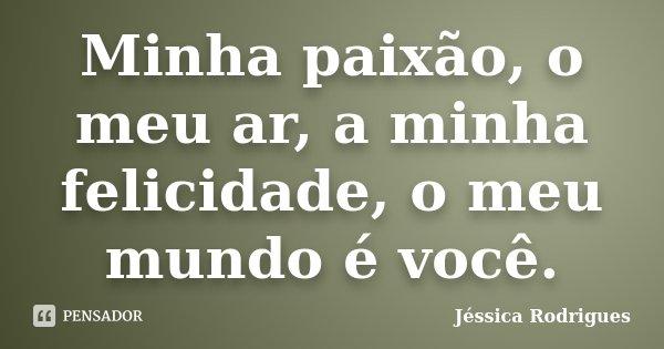 Minha paixão, o meu ar, a minha felicidade, o meu mundo é você.... Frase de Jéssica Rodrigues.