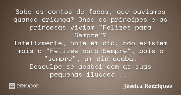 """Sabe os contos de fadas, que ouviamos quando criança? Onde os principes e as princesas viviam """"Felizes para Sempre""""? Infelizmente, hoje em dia, não ex... Frase de Jéssica Rodrigues."""