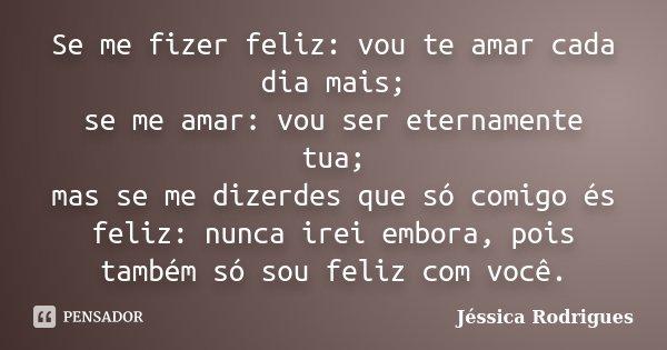 Se me fizer feliz: vou te amar cada dia mais; se me amar: vou ser eternamente tua; mas se me dizerdes que só comigo és feliz: nunca irei embora, pois também só ... Frase de Jéssica Rodrigues.