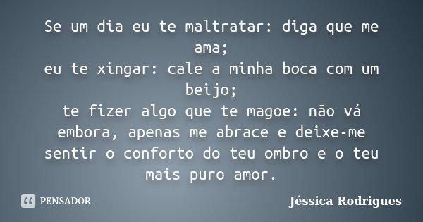 Se um dia eu te maltratar: diga que me ama; eu te xingar: cale a minha boca com um beijo; te fizer algo que te magoe: não vá embora, apenas me abrace e deixe-me... Frase de Jéssica Rodrigues.