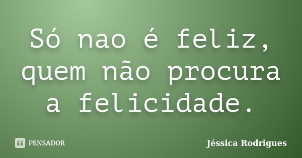 Só nao é feliz, quem não procura a felicidade.... Frase de Jéssica Rodrigues.