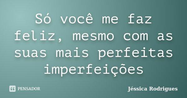 Só você me faz feliz, mesmo com as suas mais perfeitas imperfeições... Frase de Jessica Rodrigues.