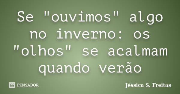"""Se """"ouvimos"""" algo no inverno: os """"olhos"""" se acalmam quando verão... Frase de Jéssica S. Freitas."""