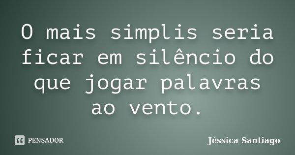 O mais simplis seria ficar em silêncio do que jogar palavras ao vento.... Frase de Jéssica Santiago.
