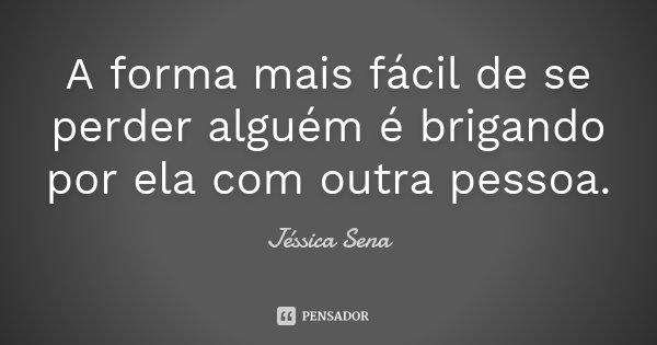 A forma mais fácil de se perder alguém é brigando por ela com outra pessoa.... Frase de Jéssica Sena.