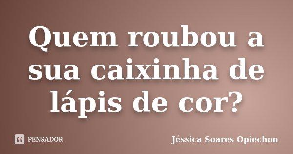 Quem roubou a sua caixinha de lápis de cor?... Frase de Jéssica Soares Opiechon.