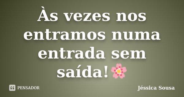 Às vezes nos entramos numa entrada sem saída!🌸... Frase de Jéssica Sousa.
