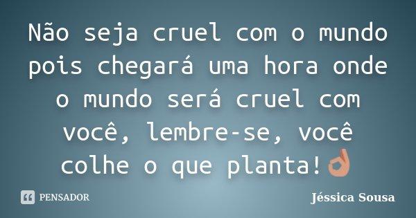 Não seja cruel com o mundo pois chegará uma hora onde o mundo será cruel com você, lembre-se, você colhe o que planta!👌... Frase de Jessica Sousa.
