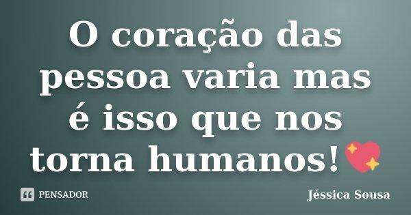 O coração das pessoa varia mas é isso que nos torna humanos!💖... Frase de Jéssica Sousa.