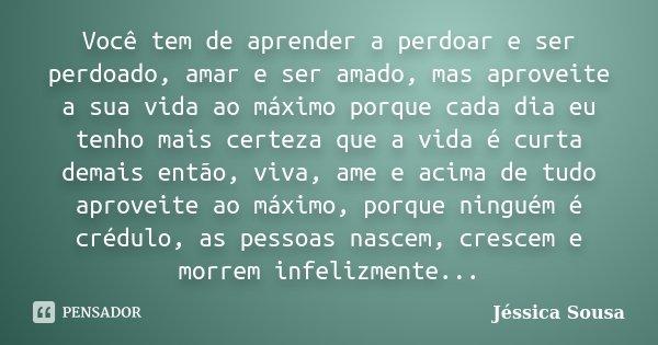 Você tem de aprender a perdoar e ser perdoado, amar e ser amado, mas aproveite a sua vida ao máximo porque cada dia eu tenho mais certeza que a vida é curta dem... Frase de Jéssica Sousa.