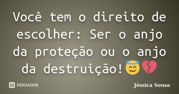 Você tem o direito de escolher: Ser o anjo da proteção ou o anjo da destruição!😇💔... Frase de Jéssica Sousa.