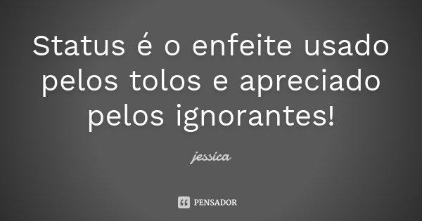 Status é o enfeite usado pelos tolos e apreciado pelos ignorantes!... Frase de Jéssica.