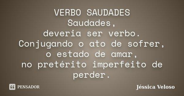 VERBO SAUDADES Saudades, deveria ser verbo. Conjugando o ato de sofrer, o estado de amar, no pretérito imperfeito de perder.... Frase de Jéssica Veloso.