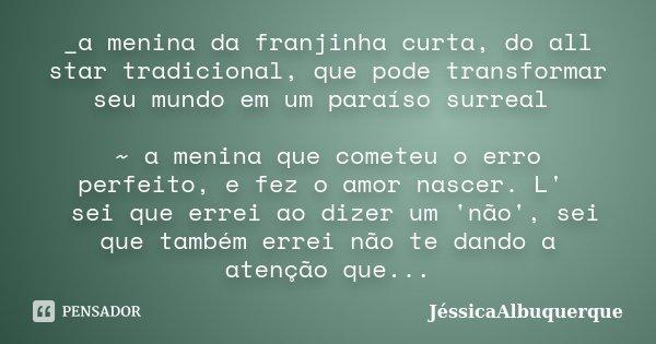 _a menina da franjinha curta, do all star tradicional, que pode transformar seu mundo em um paraíso surreal ~ a menina que cometeu o erro perfeito, e fez o amor... Frase de JéssicaAlbuquerque.