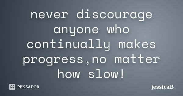 never discourage anyone who continually makes progress,no matter how slow!... Frase de jessicaB.