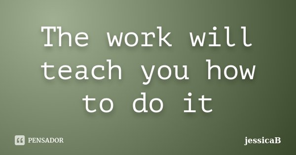 The work will teach you how to do it... Frase de jessicaB.