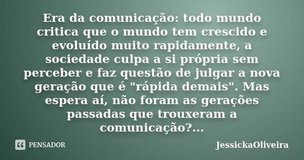 Era da comunicação: todo mundo critica que o mundo tem crescido e evoluído muito rapidamente, a sociedade culpa a si própria sem perceber e faz questão de julga... Frase de JessickaOliveira.