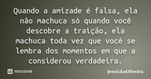 Quando a amizade é falsa, ela não machuca só quando você descobre a traição, ela machuca toda vez que você se lembra dos momentos em que a considerou verdadeira... Frase de JessickaOliveira.