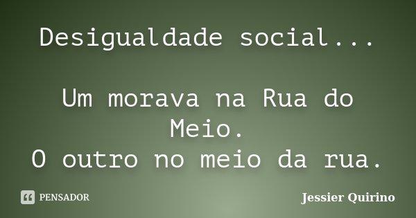 Desigualdade social... Um morava na Rua do Meio. O outro no meio da rua.... Frase de Jessier Quirino.