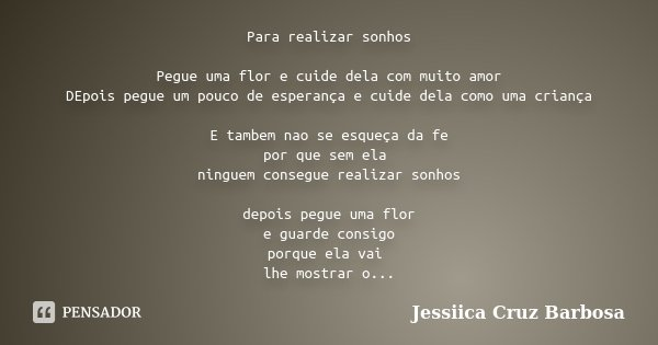 Para realizar sonhos Pegue uma flor e cuide dela com muito amor DEpois pegue um pouco de esperança e cuide dela como uma criança E tambem nao se esqueça da fe p... Frase de Jessiica Cruz Barbosa.