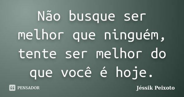 Não busque ser melhor que ninguém, tente ser melhor do que você é hoje.... Frase de Jéssik Peixoto.