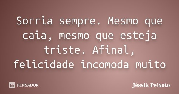 Sorria sempre. Mesmo que caia, mesmo que esteja triste. Afinal, felicidade incomoda muito... Frase de Jéssik Peixoto.