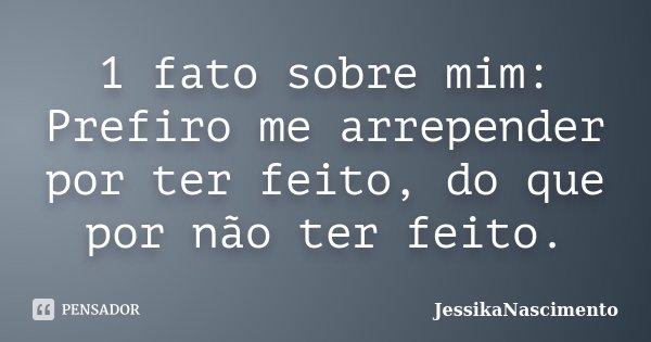 1 fato sobre mim: Prefiro me arrepender por ter feito, do que por não ter feito.... Frase de JessikaNascimento.
